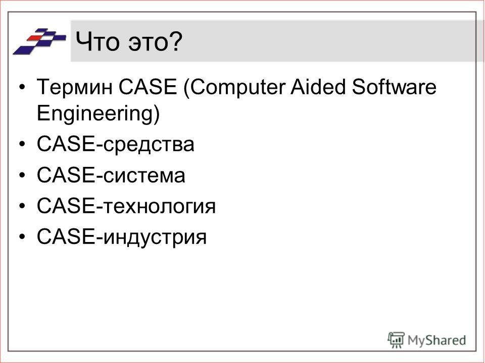 Что это? Термин CASE (Computer Aided Software Engineering) CASE-средства CASE-система CASE-технология CASE-индустрия