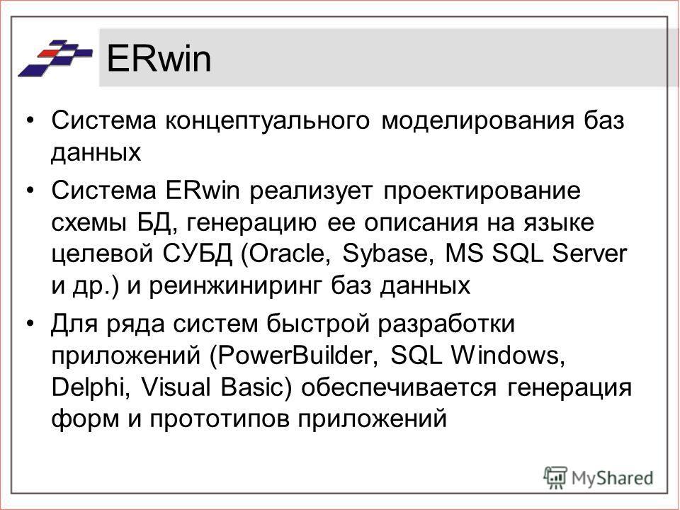 ERwin Система концептуального моделирования баз данных Система ERwin реализует проектирование схемы БД, генерацию ее описания на языке целевой СУБД (Oracle, Sybase, MS SQL Server и др.) и реинжиниринг баз данных Для ряда систем быстрой разработки при