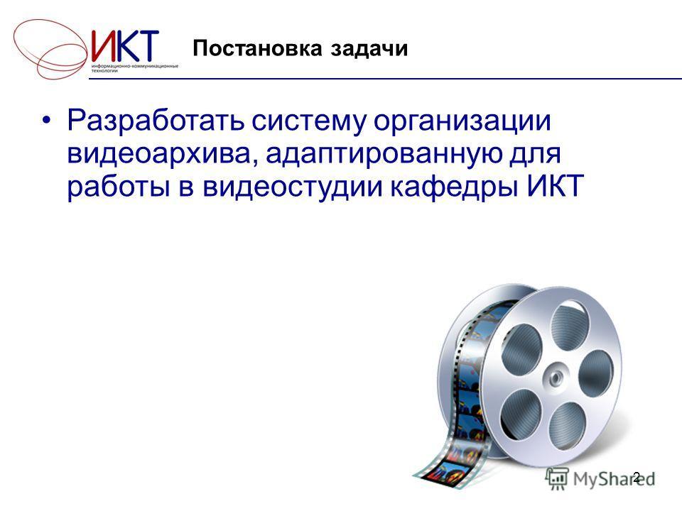 2 Постановка задачи Разработать систему организации видеоархива, адаптированную для работы в видеостудии кафедры ИКТ