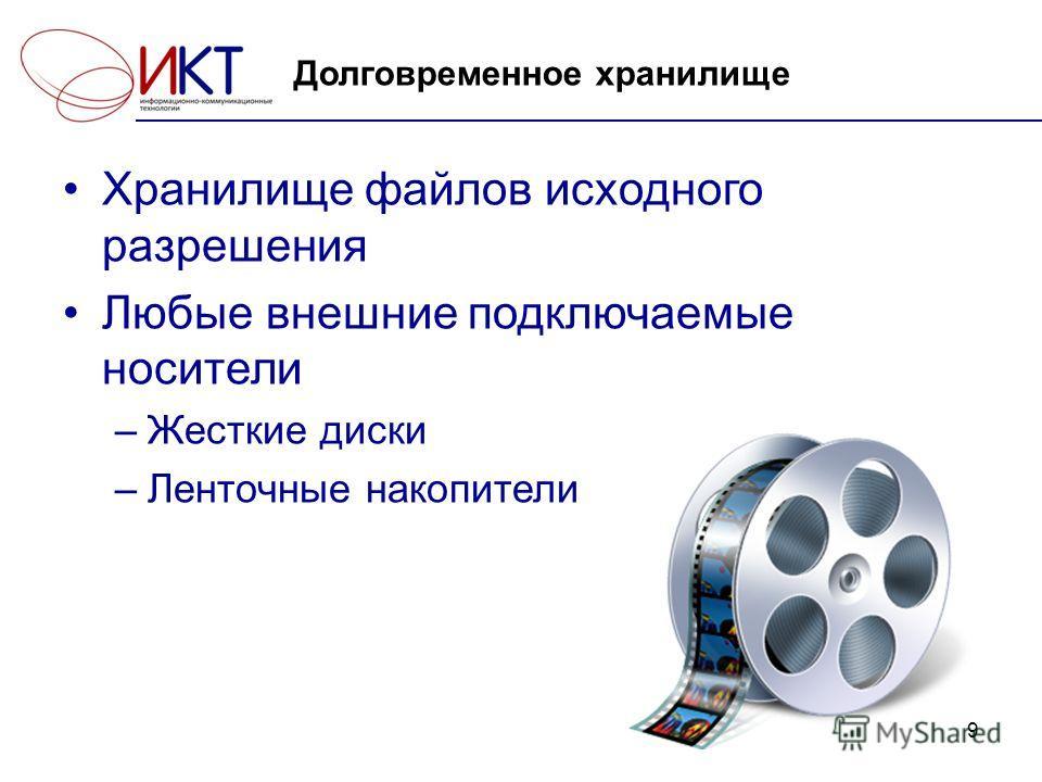 9 Долговременное хранилище Хранилище файлов исходного разрешения Любые внешние подключаемые носители –Жесткие диски –Ленточные накопители