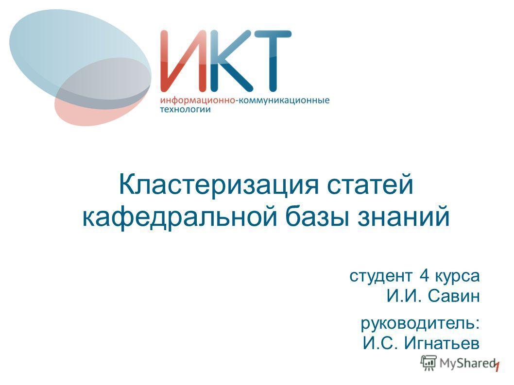 Кластеризация статей кафедральной базы знаний студент 4 курса И.И. Савин 1 руководитель: И.С. Игнатьев