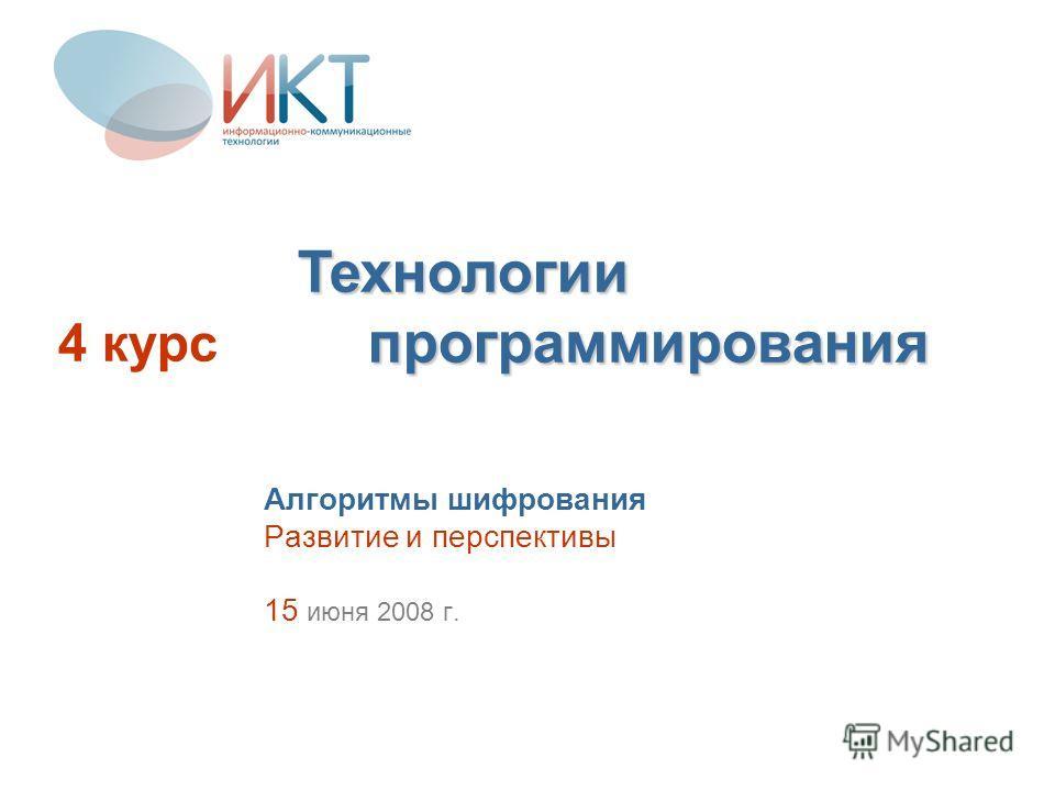 Алгоритмы шифрования Развитие и перспективы 15 июня 2008 г. 4 курс Технологии программирования
