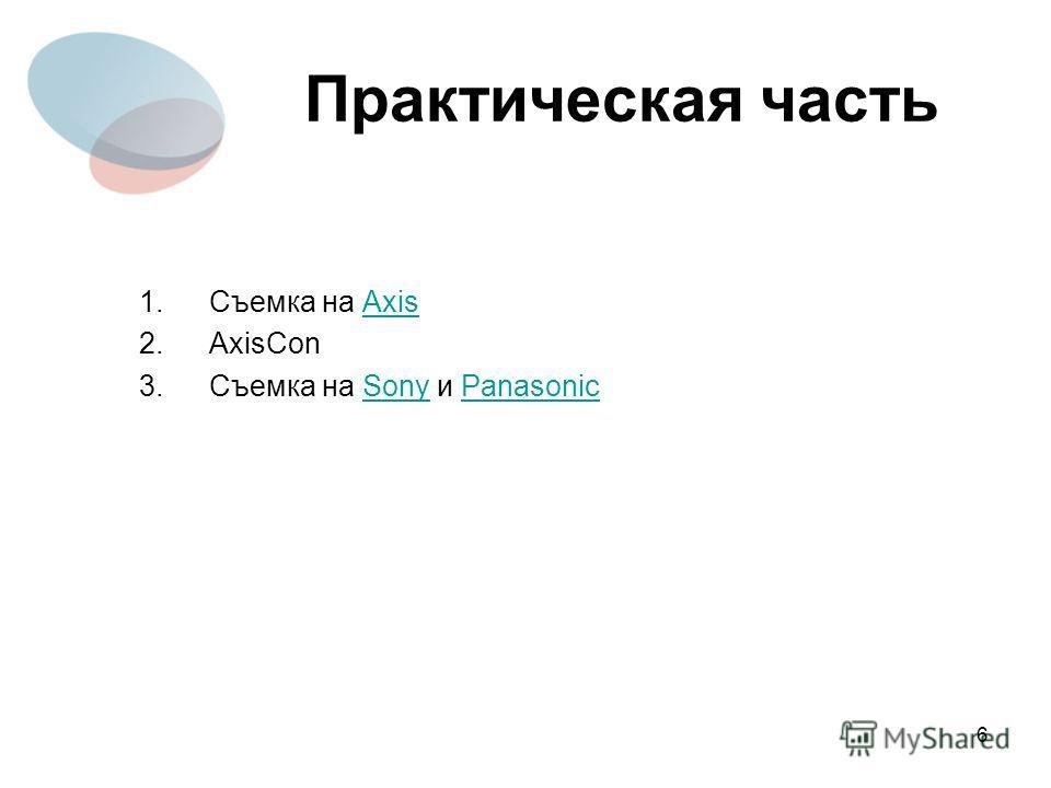 6 Практическая часть 1.Съемка на AxisAxis 2.AxisCon 3.Съемка на Sony и PanasonicSonyPanasonic