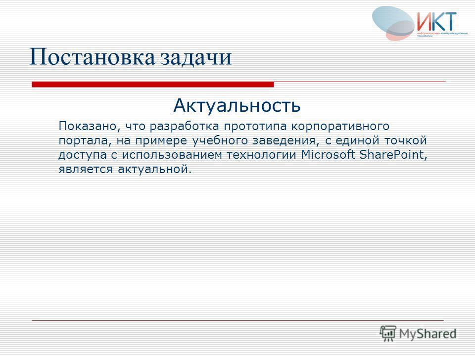 Постановка задачи Актуальность Показано, что разработка прототипа корпоративного портала, на примере учебного заведения, с единой точкой доступа с использованием технологии Microsoft SharePoint, является актуальной.