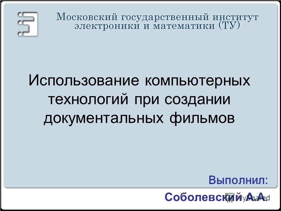 Использование компьютерных технологий при создании документальных фильмов Выполнил: Соболевский А.А.