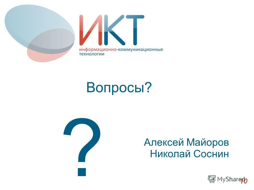 Вопросы? 10 ? Алексей Майоров Николай Соснин