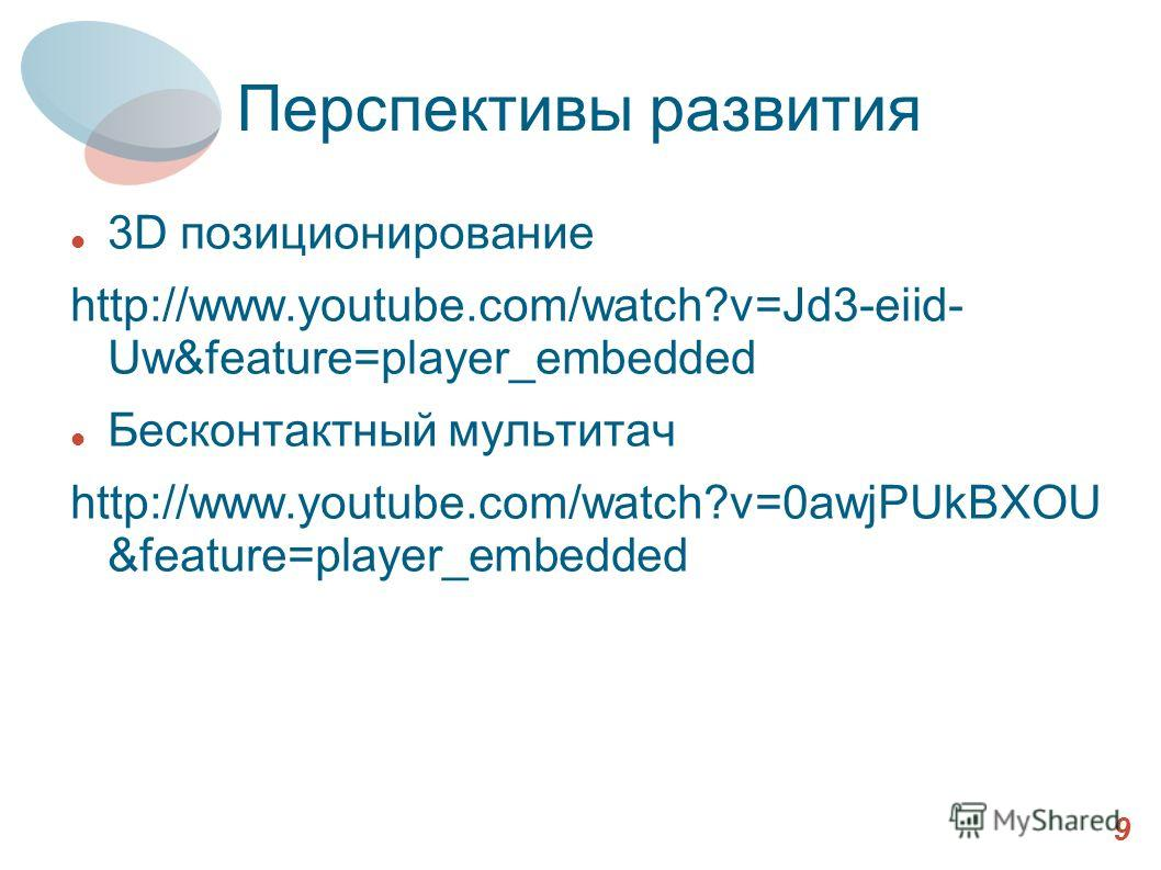 Перспективы развития 3D позиционирование http://www.youtube.com/watch?v=Jd3-eiid- Uw&feature=player_embedded Бесконтактный мультитач http://www.youtube.com/watch?v=0awjPUkBXOU &feature=player_embedded 9
