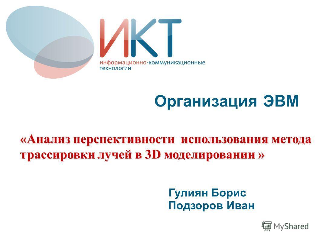 Организация ЭВМ Гулиян Борис Подзоров Иван «Анализ перспективности использования метода трассировки лучей в 3D моделировании »