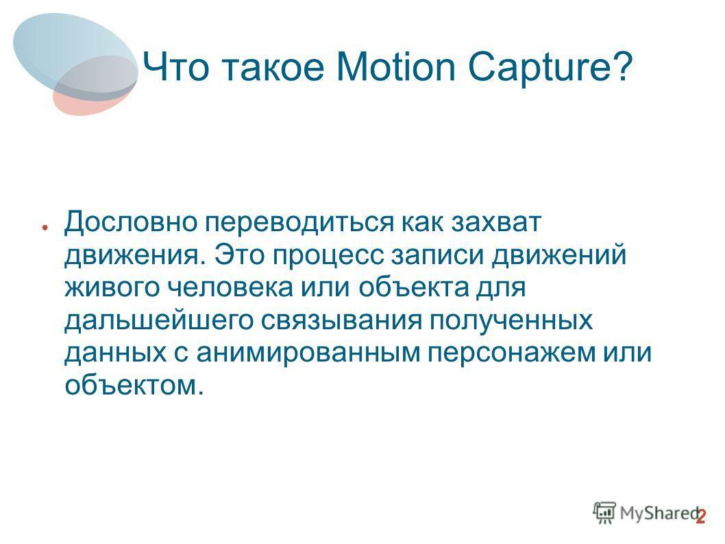 Что такое Motion Capture? Дословно переводиться как захват движения. Это процесс записи движений живого человека или объекта для дальшейшего связывания полученных данных с анимированным персонажем или объектом. 2