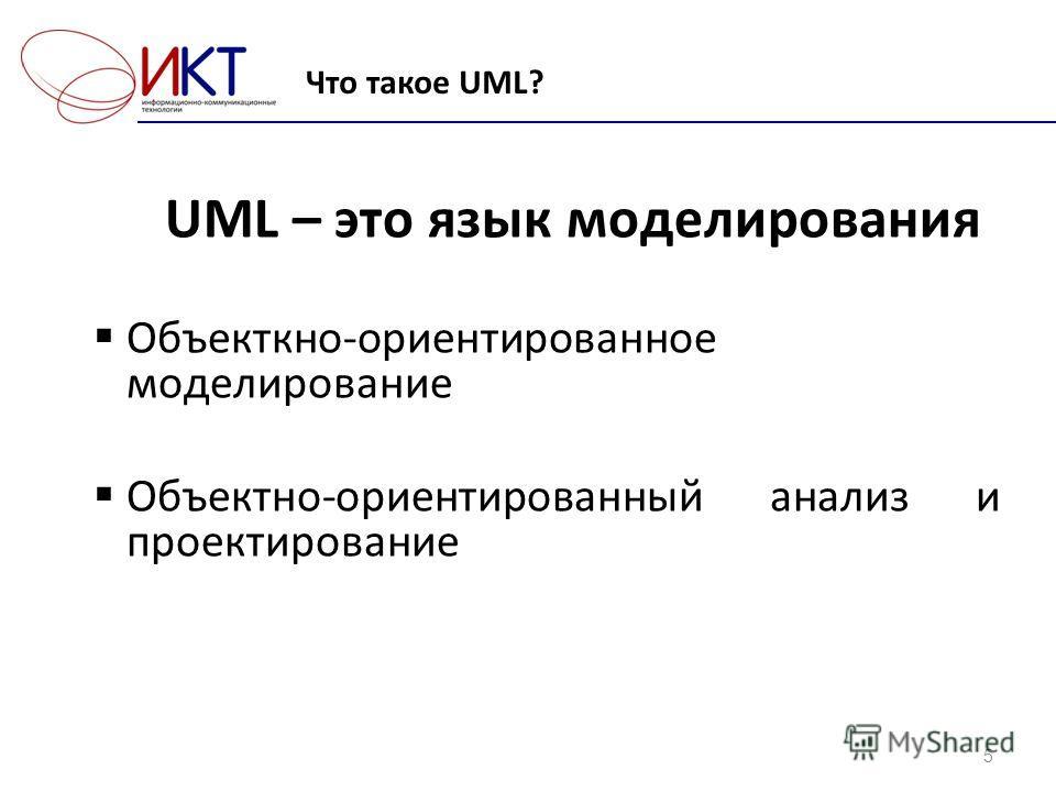 Что такое UML? 5 UML – это язык моделирования Объекткно-ориентированное моделирование Объектно-ориентированный анализ и проектирование