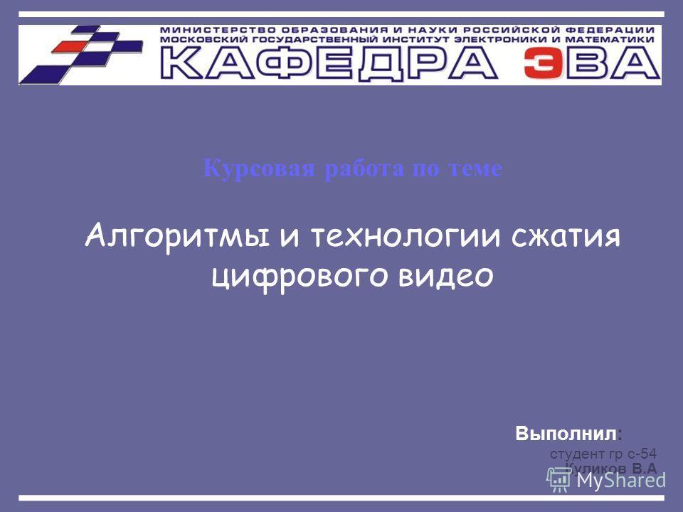 Курсовая работа по теме Алгоритмы и технологии сжатия цифрового видео Выполнил: студент гр с-54 Куликов В.А