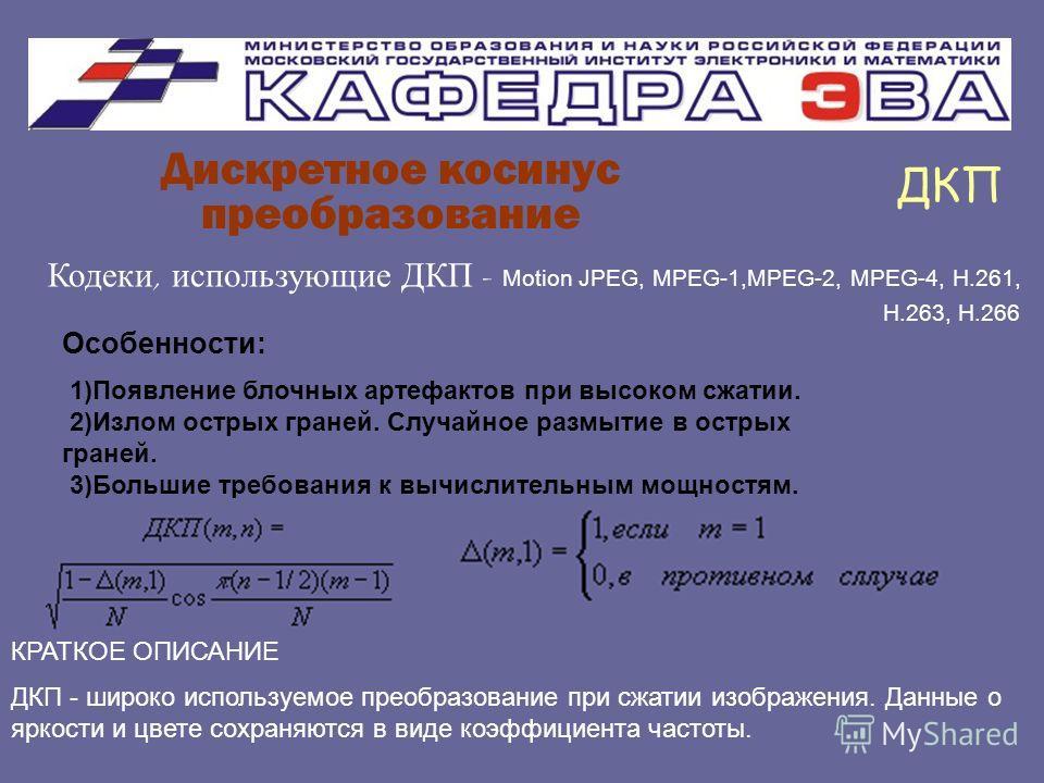 Дискретное косинус преобразование ДКП Особенности: 1)Появление блочных артефактов при высоком сжатии. 2)Излом острых граней. Случайное размытие в острых граней. 3)Большие требования к вычислительным мощностям. Кодеки, использующие ДКП - Motion JPEG,