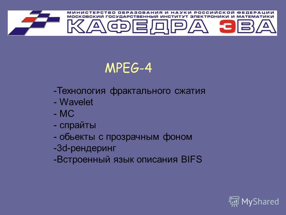 MPEG-4 -Технология фрактального сжатия - Wavelet - MC - спрайты - обьекты с прозрачным фоном -3d-рендеринг -Встроенный язык описания BIFS