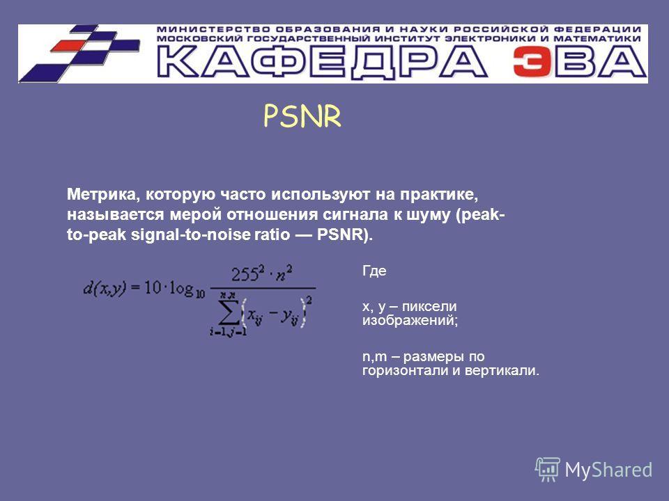 Где x, y – пиксели изображений; n,m – размеры по горизонтали и вертикали. PSNR Метрика, которую часто используют на практике, называется мерой отношения сигнала к шуму (peak- to-peak signal-to-noise ratio PSNR).