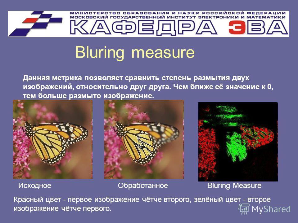 Bluring measure Данная метрика позволяет сравнить степень размытия двух изображений, относительно друг друга. Чем ближе её значение к 0, тем больше размыто изображение. Исходное Обработанное Bluring Measure Красный цвет - первое изображение чётче вто