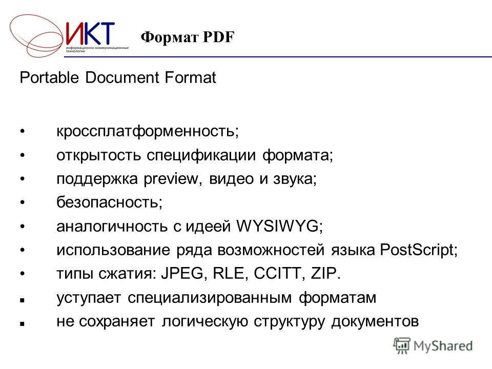 Формат PDF Portable Document Format кроссплатформенность; открытость спецификации формата; поддержка preview, видео и звука; безопасность; аналогичность с идеей WYSIWYG; использование ряда возможностей языка PostScript; типы сжатия: JPEG, RLE, CCITT,
