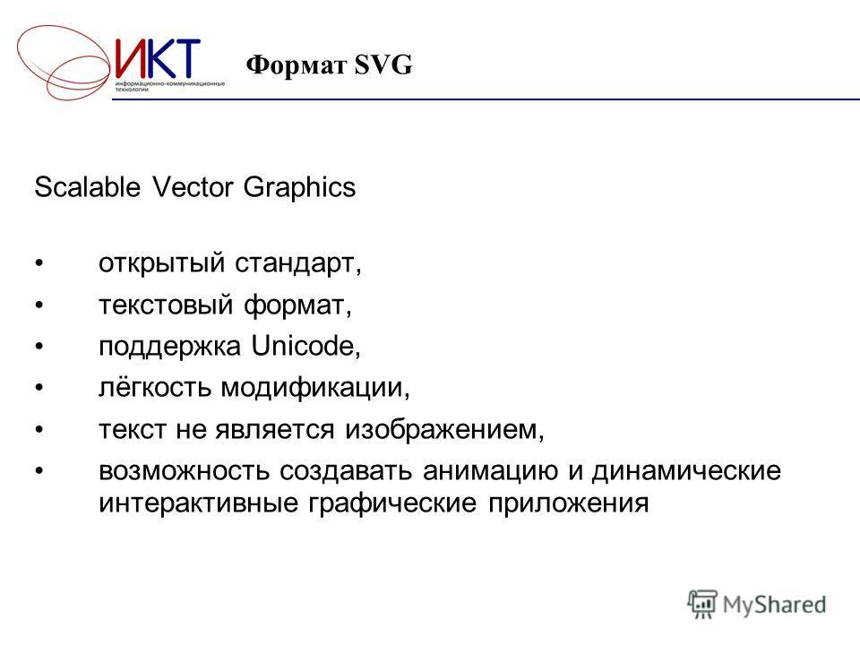 Формат SVG Scalable Vector Graphics открытый стандарт, текстовый формат, поддержка Unicode, лёгкость модификации, текст не является изображением, возможность создавать анимацию и динамические интерактивные графические приложения