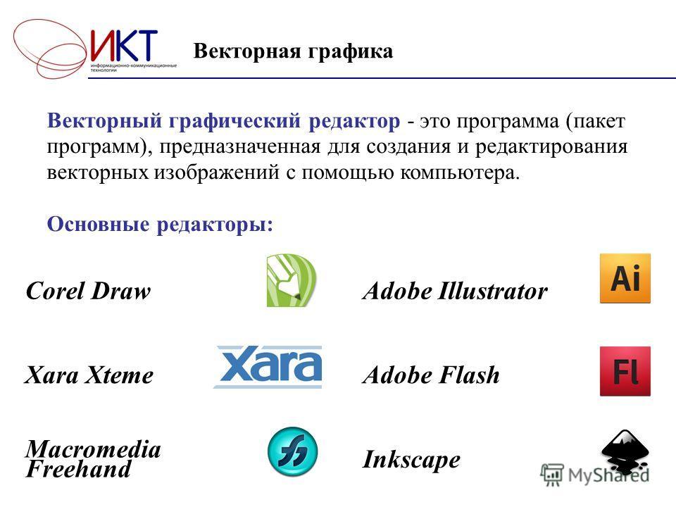 Векторная графика Векторный графический редактор - это программа (пакет программ), предназначенная для создания и редактирования векторных изображений с помощью компьютера. Основные редакторы: Corel DrawAdobe Illustrator Xara XtemeAdobe Flash Macrome
