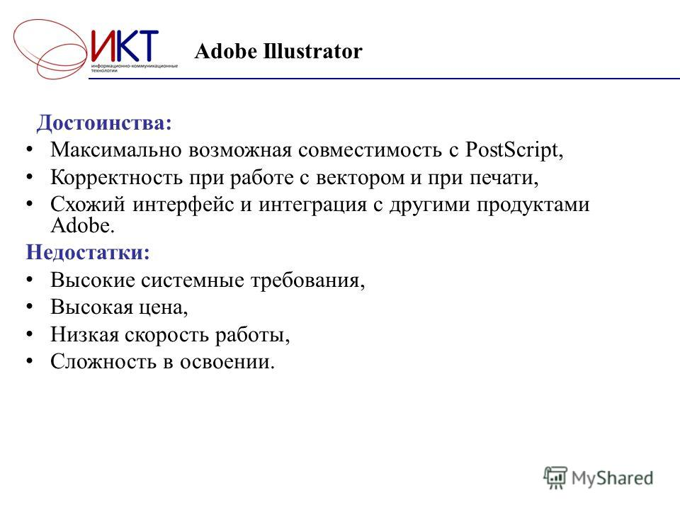 Adobe Illustrator Достоинства: Максимально возможная совместимость с PostScript, Корректность при работе с вектором и при печати, Схожий интерфейс и интеграция с другими продуктами Adobe. Недостатки: Высокие системные требования, Высокая цена, Низкая