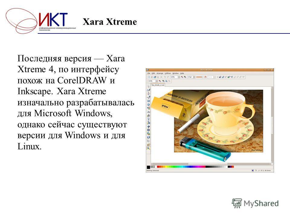 Xara Xtreme Последняя версия Xara Xtreme 4, по интерфейсу похож на CorelDRAW и Inkscape. Xara Xtreme изначально разрабатывалась для Microsoft Windows, однако сейчас существуют версии для Windows и для Linux.