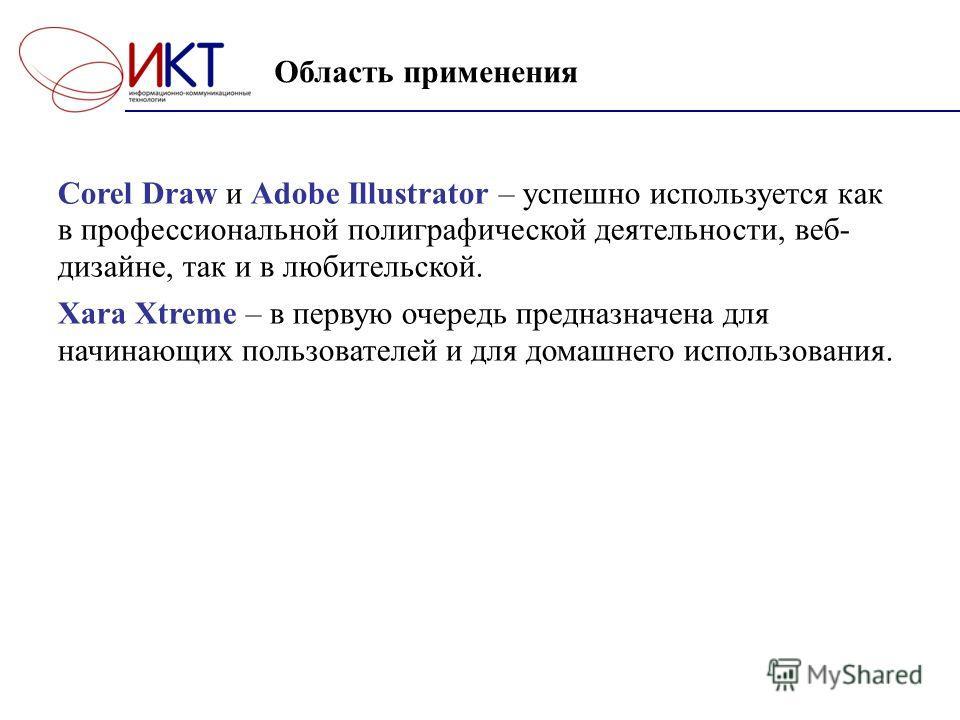 Область применения Corel Draw и Adobe Illustrator – успешно используется как в профессиональной полиграфической деятельности, веб- дизайне, так и в любительской. Xara Xtreme – в первую очередь предназначена для начинающих пользователей и для домашнег
