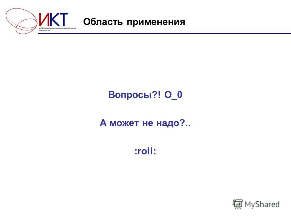 Вопросы?! О_0 А может не надо?.. :roll: Область применения