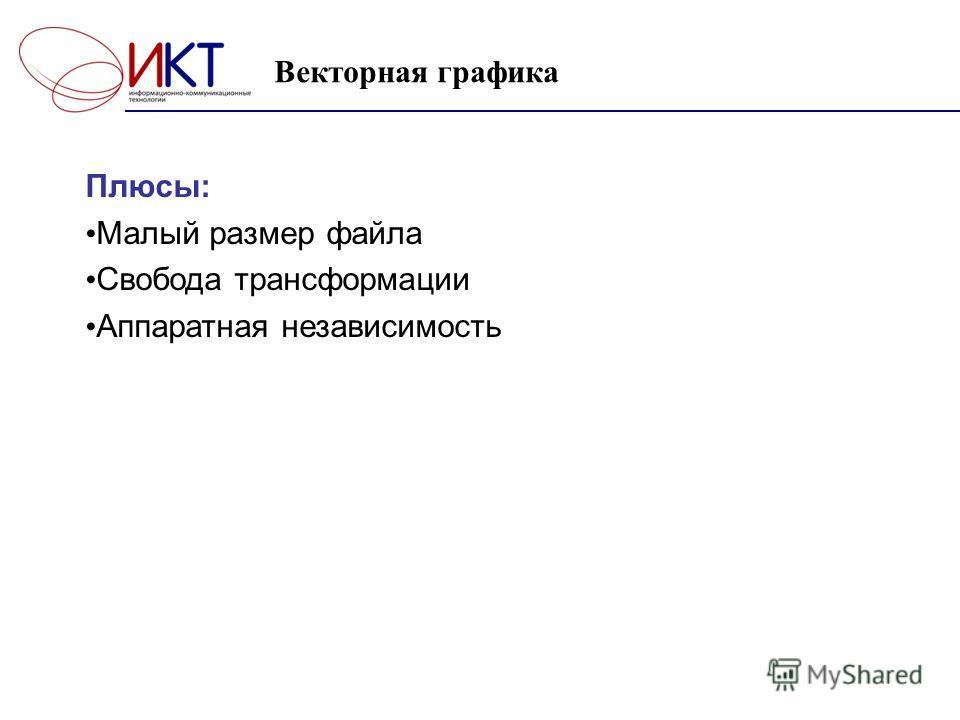 Плюсы: Малый размер файла Свобода трансформации Аппаратная независимость Векторная графика