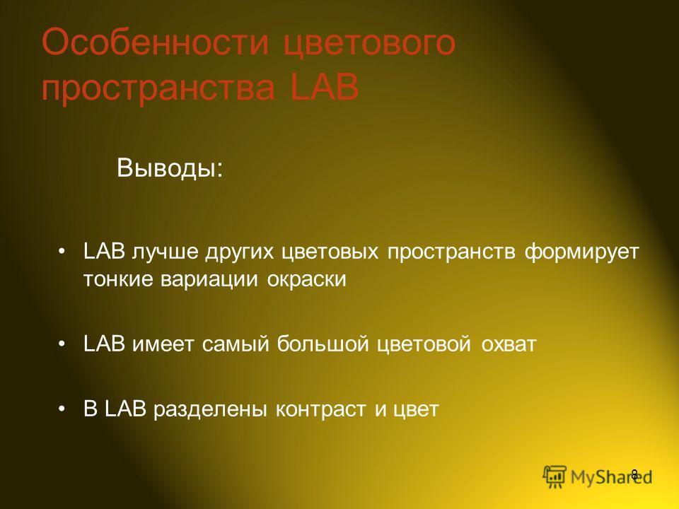 8 LAB лучше других цветовых пространств формирует тонкие вариации окраски LAB имеет самый большой цветовой охват В LAB разделены контраст и цвет Выводы: