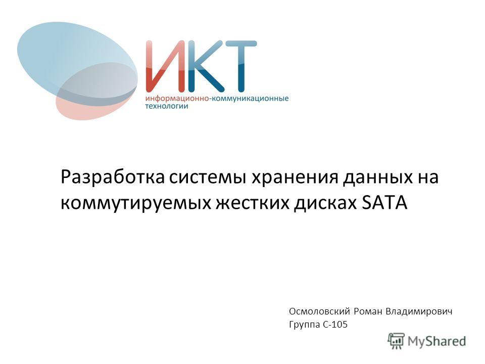 Разработка системы хранения данных на коммутируемых жестких дисках SATA Осмоловский Роман Владимирович Группа С-105