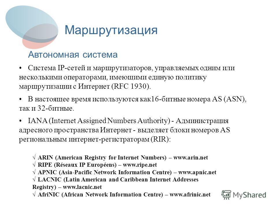 Маршрутизация Автономная система Система IP-сетей и маршрутизаторов, управляемых одним или несколькими операторами, имеющими единую политику маршрутизации с Интернет (RFC 1930). В настоящее время используются как16-битные номера AS (ASN), так и 32-би