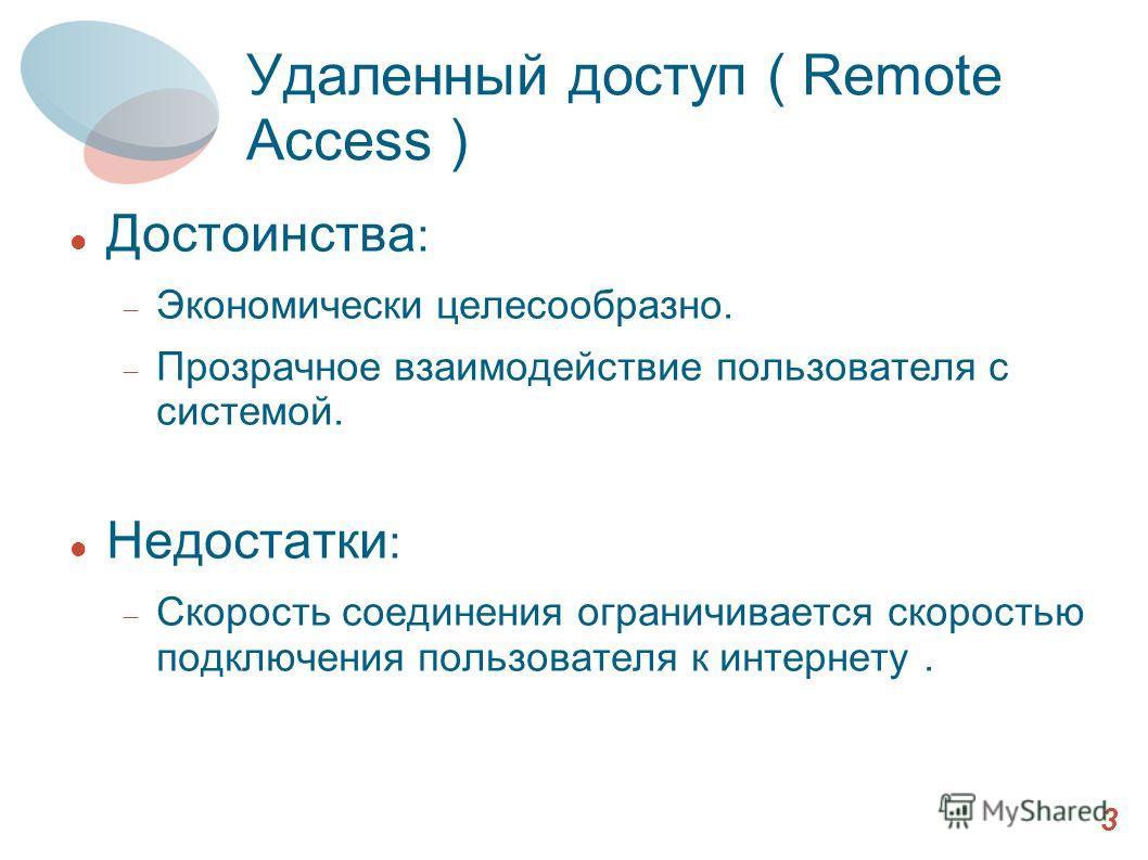 Удаленный доступ ( Remote Access ) Достоинства : Экономически целесообразно. Прозрачное взаимодействие пользователя с системой. Недостатки : Скорость соединения ограничивается скоростью подключения пользователя к интернету. 3