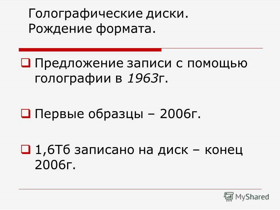 Голографические диски. Рождение формата. Предложение записи с помощью голографии в 1963г. Первые образцы – 2006г. 1,6Тб записано на диск – конец 2006г.
