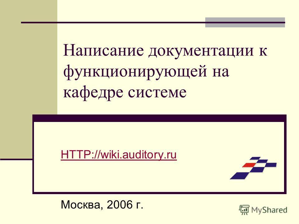 Написание документации к функционирующей на кафедре системе HTTP://wiki.auditory.ru Москва, 2006 г.