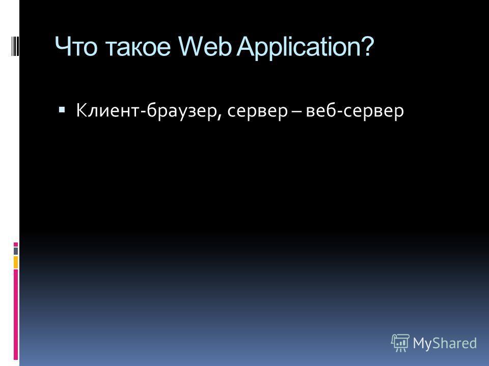 Что такое Web Application? Клиент-браузер, сервер – веб-сервер