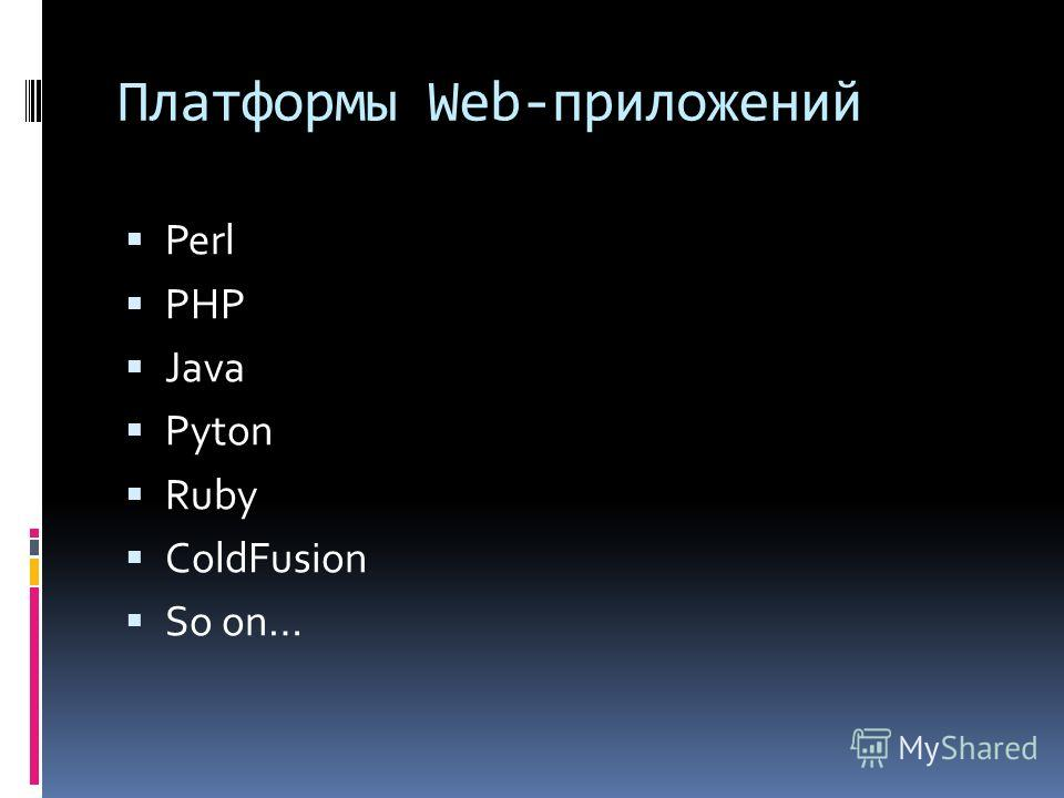 Платформы Web-приложений Perl PHP Java Pyton Ruby ColdFusion So on…