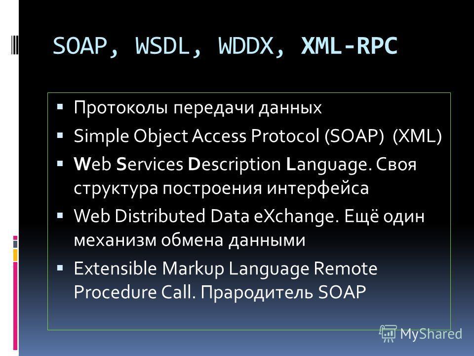 SOAP, WSDL, WDDX, XML-RPC Протоколы передачи данных Simple Object Access Protocol (SOAP) (XML) Web Services Description Language. Своя структура построения интерфейса Web Distributed Data eXchange. Ещё один механизм обмена данными Extensible Markup L