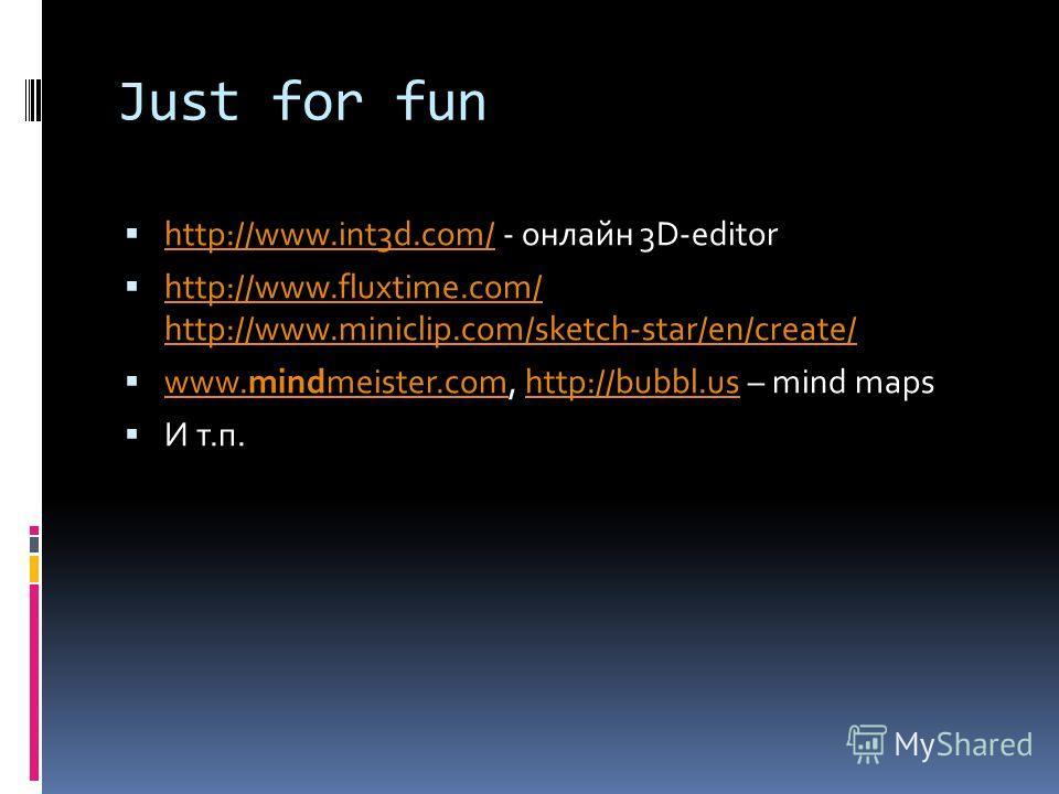 Just for fun http://www.int3d.com/ - онлайн 3D-editor http://www.int3d.com/ http://www.fluxtime.com/ http://www.miniclip.com/sketch-star/en/create/ http://www.fluxtime.com/ http://www.miniclip.com/sketch-star/en/create/ www.mindmeister.com, http://bu