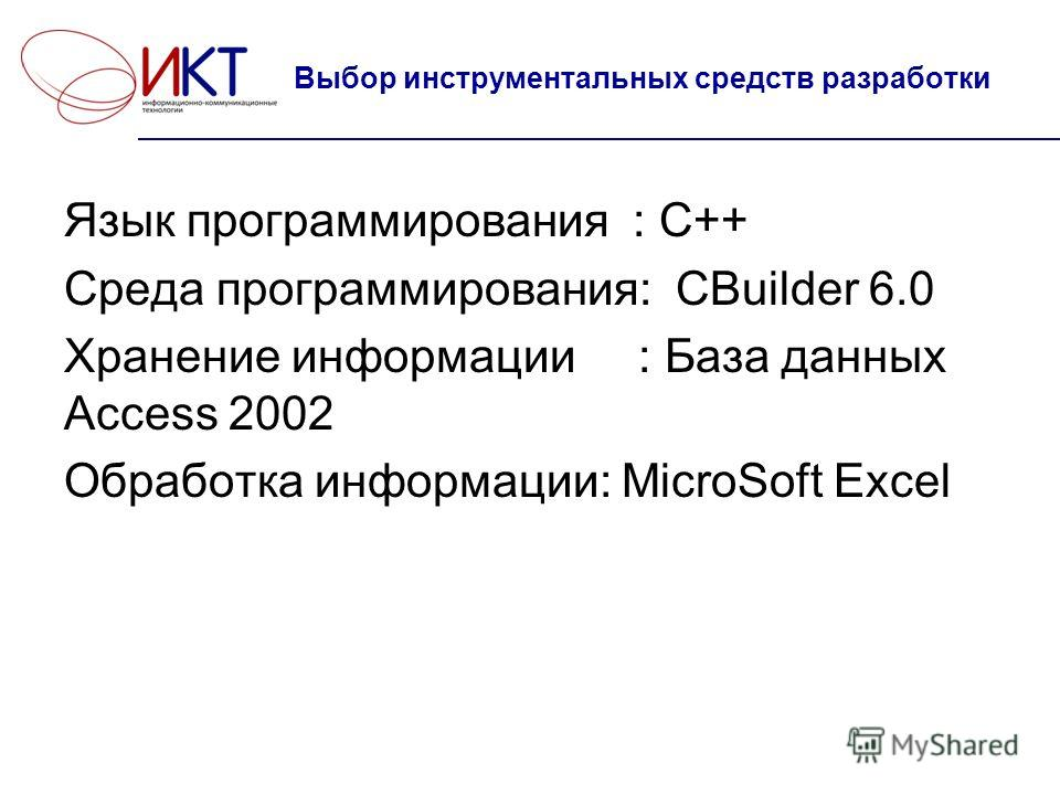 Язык программирования : С++ Среда программирования: СBuilder 6.0 Хранение информации : База данных Access 2002 Обработка информации: MicroSoft Excel Выбор инструментальных средств разработки