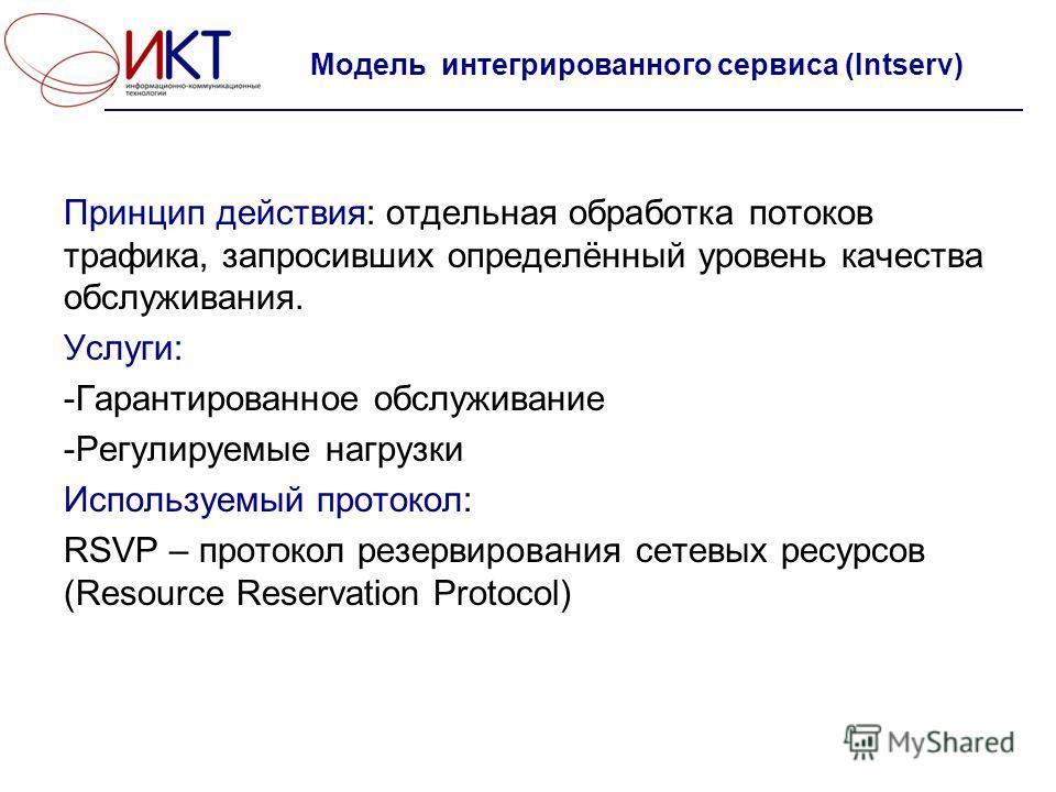 Модель интегрированного сервиса (Intserv) Принцип действия: отдельная обработка потоков трафика, запросивших определённый уровень качества обслуживания. Услуги: -Гарантированное обслуживание -Регулируемые нагрузки Используемый протокол: RSVP – проток