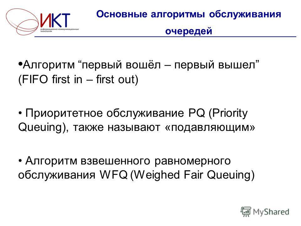 Основные алгоритмы обслуживания очередей Алгоритм первый вошёл – первый вышел (FIFO first in – first out) Приоритетное обслуживание PQ (Priority Queuing), также называют «подавляющим» Алгоритм взвешенного равномерного обслуживания WFQ (Weighed Fair Q