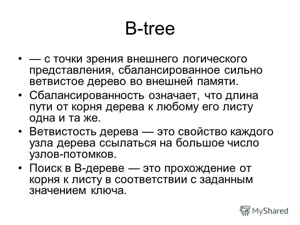 B-tree с точки зрения внешнего логического представления, сбалансированное сильно ветвистое дерево во внешней памяти. Сбалансированность означает, что длина пути от корня дерева к любому его листу одна и та же. Ветвистость дерева это свойство каждого