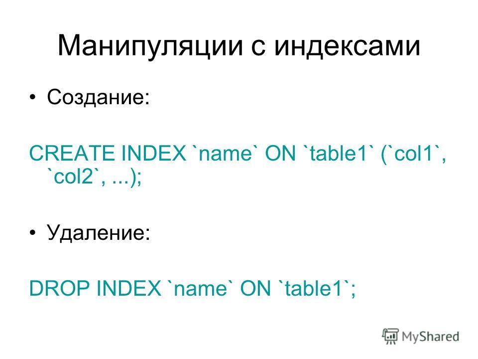 Манипуляции с индексами Создание: CREATE INDEX `name` ON `table1` (`col1`, `col2`,...); Удаление: DROP INDEX `name` ON `table1`;