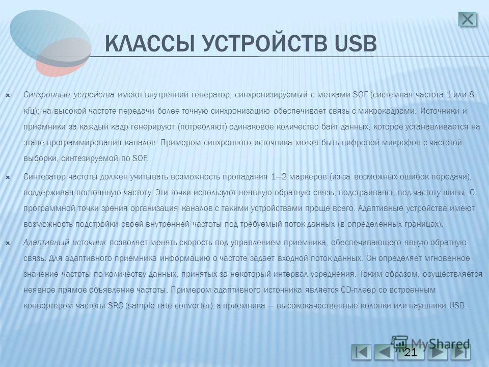 КЛАССЫ УСТРОЙСТВ USB Синхронные устройства имеют внутренний генератор, синхронизируемый с метками SOF (системная частота 1 или 8 кГц); на высокой частоте передачи более точную синхронизацию обеспечивает связь с микрокадрами. Источники и приемники за
