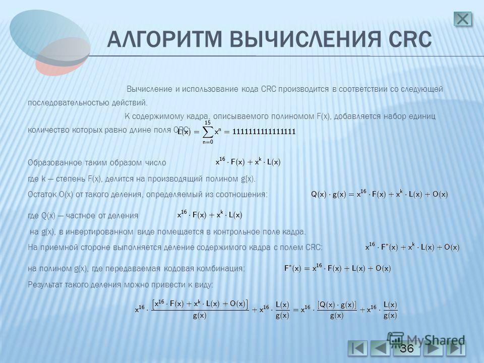 АЛГОРИТМ ВЫЧИСЛЕНИЯ CRC 36 Вычисление и использование кода CRC производится в соответствии со следующей последовательностью действий. К содержимому кадра, описываемого полиномом F(x), добавляется набор единиц количество которых равно длине поля CRC: