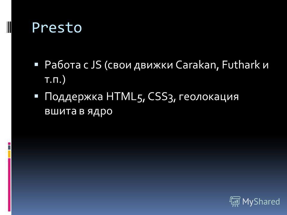 Presto Работа с JS (свои движки Carakan, Futhark и т.п.) Поддержка HTML5, CSS3, геолокация вшита в ядро