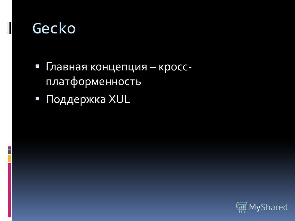 Gecko Главная концепция – кросс- платформенность Поддержка XUL