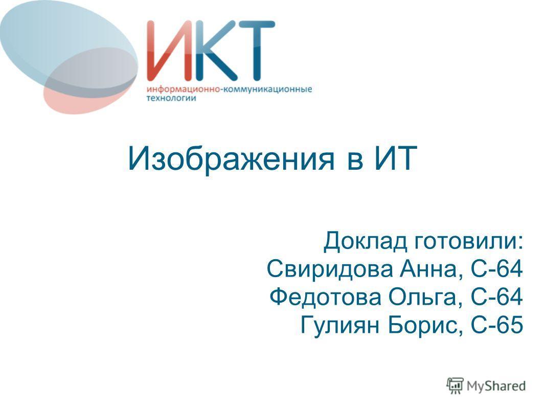 Изображения в ИТ Доклад готовили: Свиридова Анна, С-64 Федотова Ольга, С-64 Гулиян Борис, С-65