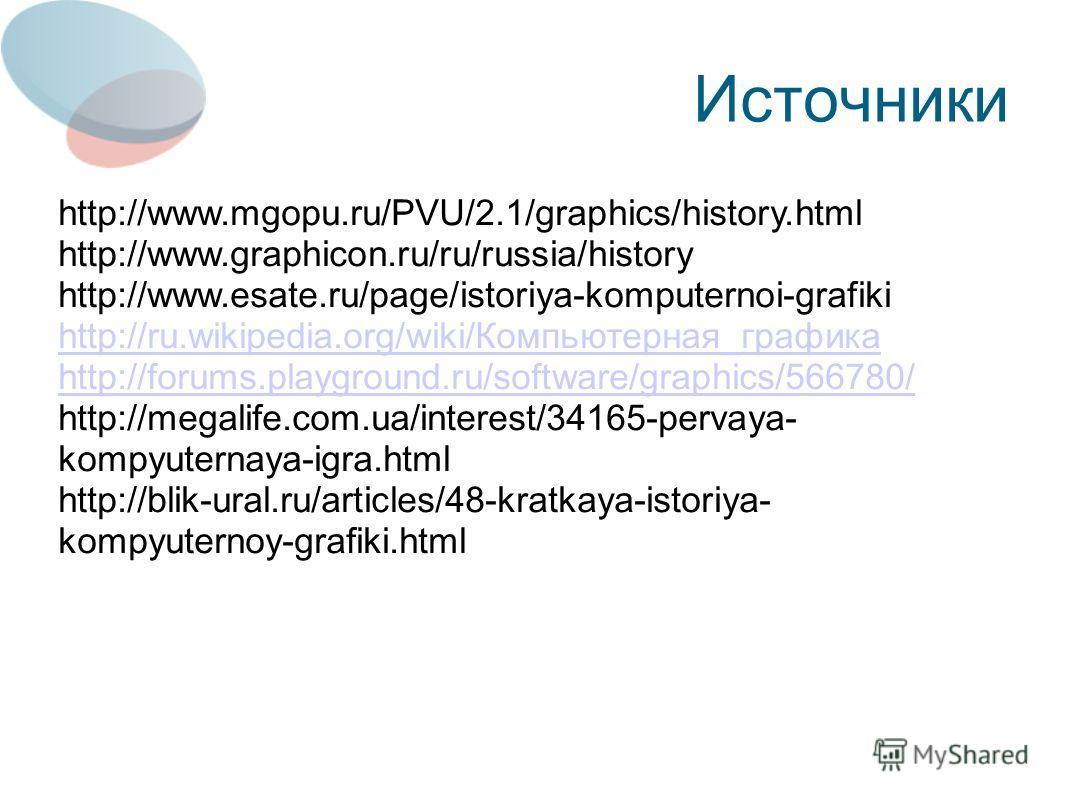 Источники http://www.mgopu.ru/PVU/2.1/graphics/history.html http://www.graphicon.ru/ru/russia/history http://www.esate.ru/page/istoriya-komputernoi-grafiki http://ru.wikipedia.org/wiki/Компьютерная_графика http://forums.playground.ru/software/graphic
