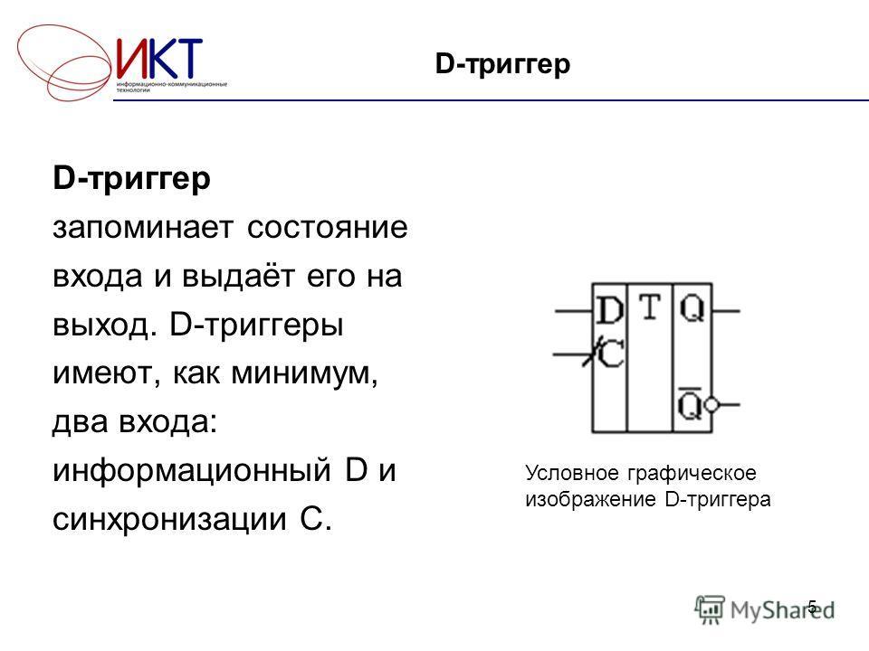 5 D-триггер запоминает состояние входа и выдаёт его на выход. D-триггеры имеют, как минимум, два входа: информационный D и синхронизации С. Условное графическое изображение D-триггера