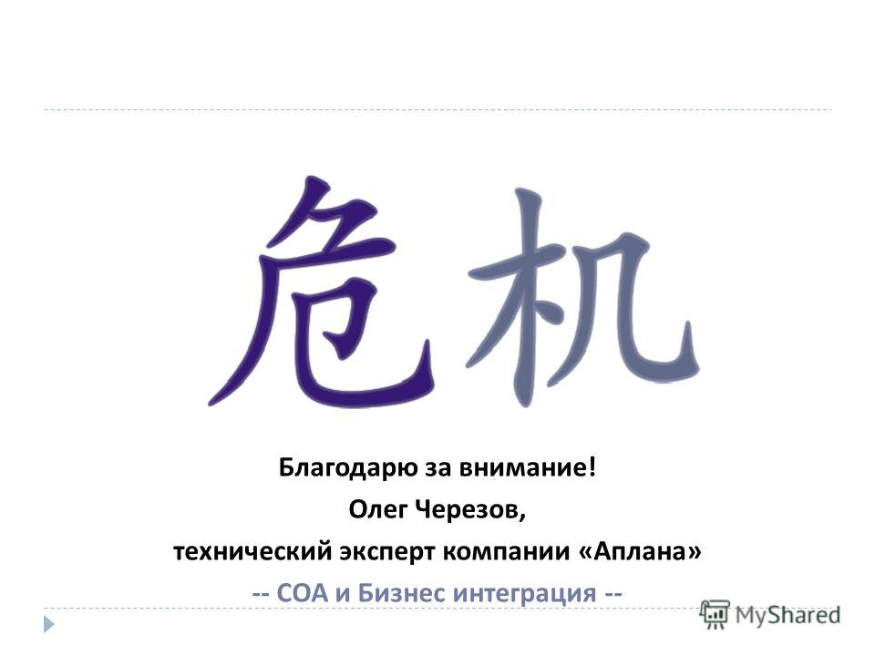 Благодарю за внимание! Олег Черезов, технический эксперт компании «Аплана» -- СОА и Бизнес интеграция --